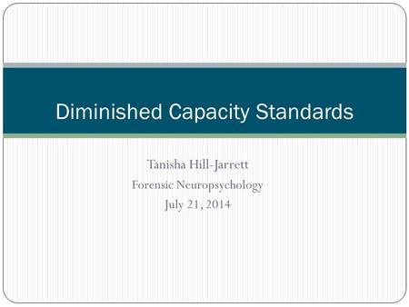 Tanisha Hill-Jarrett Forensic Neuropsychology July 21, 2014 Diminished Capacity Standards.