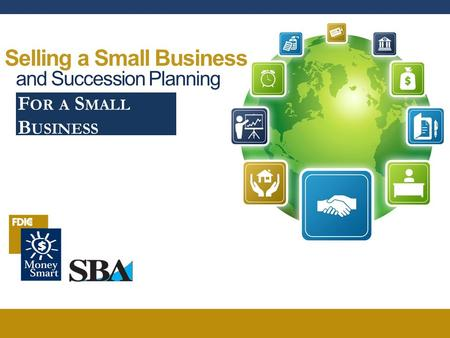 Selling a Small Business and Succession Planning F OR A S MALL B USINESS.