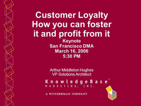 Customer Loyalty How you can foster it and profit from it Keynote San Francisco DMA March 16, 2006 5:30 PM Arthur Middleton Hughes VP Solutions Architect.