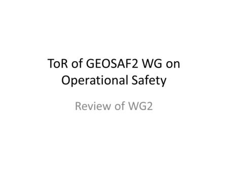 ToR of GEOSAF2 WG on Operational Safety Review of WG2.