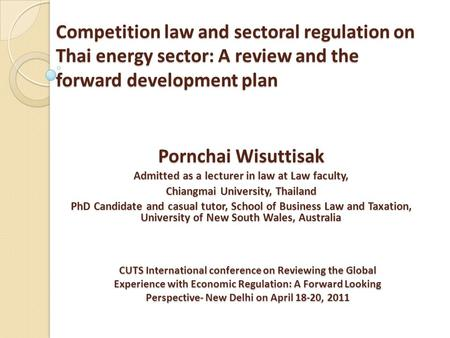 Competition law and sectoral regulation on Thai energy sector: A review and the forward development plan Pornchai Wisuttisak Admitted as a lecturer in.