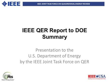 IEEE JOINT TASK FORCE ON QUADRENNIAL ENERGY REVIEW IEEE QER Report to DOE Summary Presentation to the U.S. Department of Energy by the IEEE Joint Task.