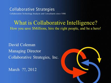 What is Collaborative Intelligence? How you save $Millions, hire the right people, and be a hero! David Coleman Managing Director Collaborative Strategies,