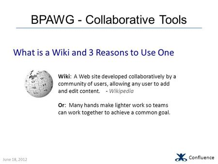 BPAWG - Collaborative Tools Confluence What is a Wiki and 3 Reasons to Use One Wiki: A Web site developed collaboratively by a community of users, allowing.