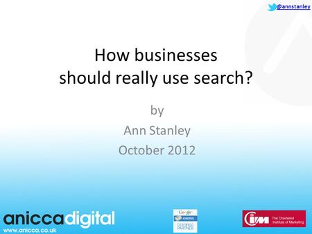@annstanley How businesses should really use search? by Ann Stanley October 2012.