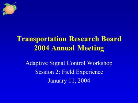 Transportation Research Board 2004 Annual Meeting Adaptive Signal Control Workshop Session 2: Field Experience January 11, 2004.