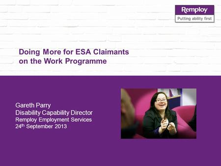 Doing More for ESA Claimants on the Work Programme Gareth Parry Disability Capability Director Remploy Employment Services 24 th September 2013.