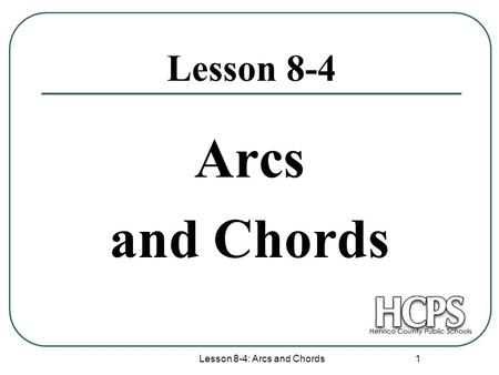 Lesson 8-4: Arcs and Chords 1 Lesson 8-4 Arcs and Chords.