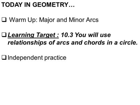 TODAY IN GEOMETRY…  Warm Up: Major and Minor Arcs  Learning Target : 10.3 You will use relationships of arcs and chords in a circle.  Independent practice.
