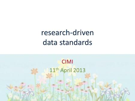 Research-driven data standards CIMI 11 th April 2013.
