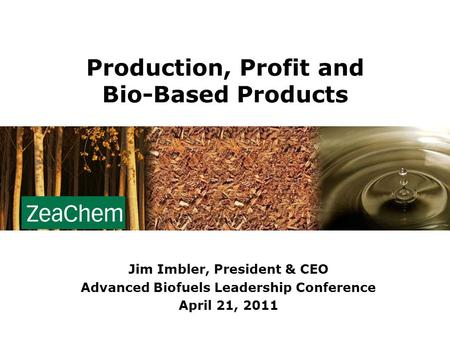Production, Profit and Bio-Based Products Jim Imbler, President & CEO Advanced Biofuels Leadership Conference April 21, 2011.