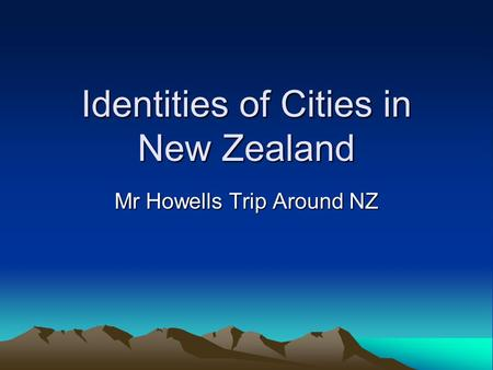 Identities of Cities in New Zealand Mr Howells Trip Around NZ.