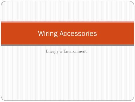 Energy & Environment Wiring Accessories. Electrical Accessories Why might we use electrical accessories? Adjustment of resistance Control The standard.