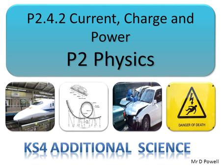 P2.4.2 Current, Charge and Power P2 Physics P2.4.2 Current, Charge and Power P2 Physics Mr D Powell.