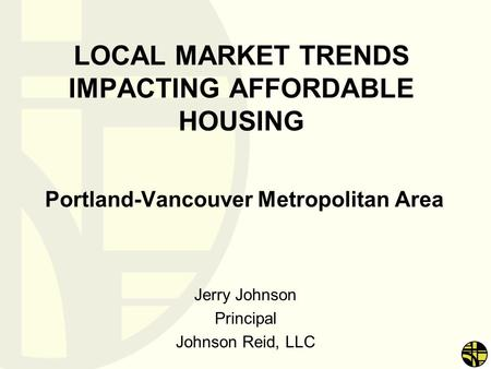 LOCAL MARKET TRENDS IMPACTING AFFORDABLE HOUSING Portland-Vancouver Metropolitan Area Jerry Johnson Principal Johnson Reid, LLC.