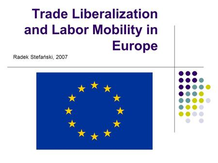 Trade Liberalization and Labor Mobility in Europe Radek Stefański, 2007.