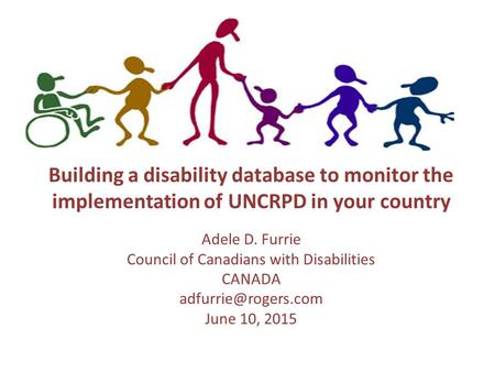 Building a disability database to monitor the implementation of UNCRPD in your country Adele D. Furrie Council of Canadians with Disabilities CANADA