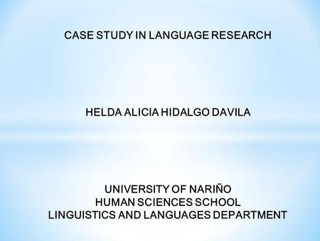 CASE STUDY IN LANGUAGE RESEARCH HELDA ALICIA HIDALGO DAVILA UNIVERSITY OF NARIÑO HUMAN SCIENCES SCHOOL LINGUISTICS AND LANGUAGES DEPARTMENT.
