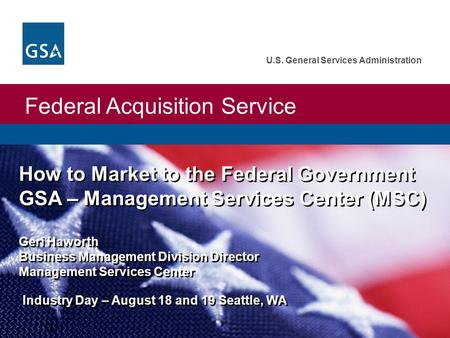 Federal Acquisition Service U.S. General Services Administration How to Market to the Federal Government GSA – Management Services Center (MSC) Geri Haworth.