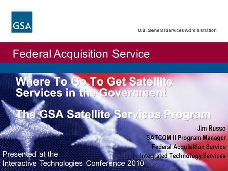 Federal Acquisition Service U.S. General Services Administration Jim Russo SATCOM II Program Manager Federal Acquisition Service Integrated Technology.