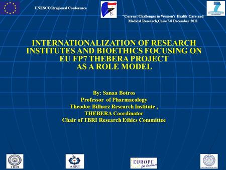 UNESCO Rregional Conference INTERNATIONALIZATION OF RESEARCH INSTITUTES AND BIOETHICS FOCUSING ON EU FP7 THEBERA PROJECT AS A ROLE MODEL By: Sanaa Botros.