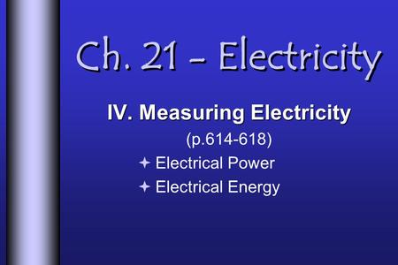 Ch. 21 - Electricity IV. Measuring Electricity (p.614-618)  Electrical Power  Electrical Energy.