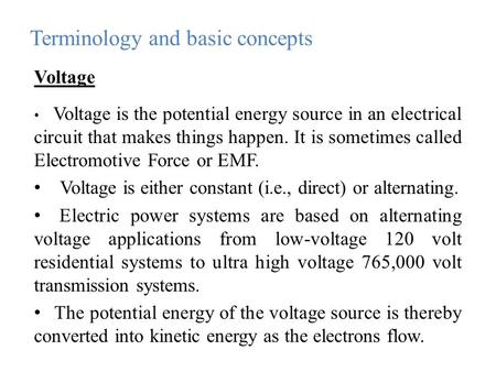 Voltage Voltage is the potential energy source in an electrical circuit that makes things happen. It is sometimes called Electromotive Force or EMF. Voltage.