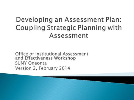 Office of Institutional Assessment and Effectiveness Workshop SUNY Oneonta Version 2, February 2014.