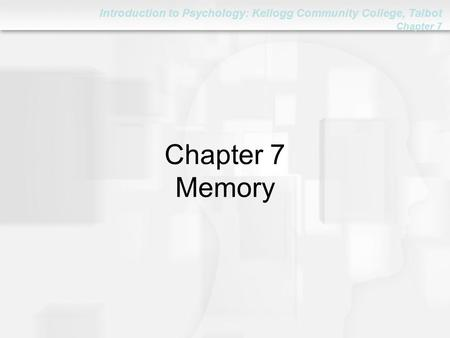 Introduction to Psychology: Kellogg Community College, Talbot Chapter 7 Chapter 7 Memory.