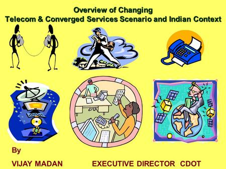 Overview of Changing Telecom & Converged Services Scenario and Indian Context By Vijay Madan Executive Director CDOT By VIJAY MADAN EXECUTIVE DIRECTOR.