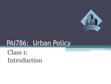 PAI786: Urban Policy Class 1: Introduction. Urban Policy: Introduction Class Outline ▫Review Course Requirements and Readings ▫Introduce American Cities.