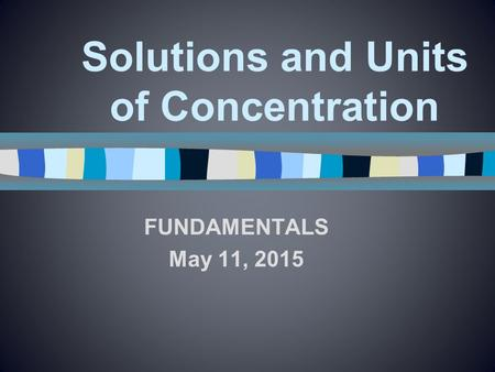 Solutions and Units of Concentration FUNDAMENTALS May 11, 2015.
