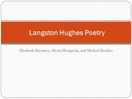 Elizabeth Martinez, Alexia Mosqueda, and Michael Rosales Langston Hughes Poetry.