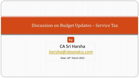 Discussion on Budget Updates – Service Tax CA Sri Harsha Date: 18 th March 2015 by.