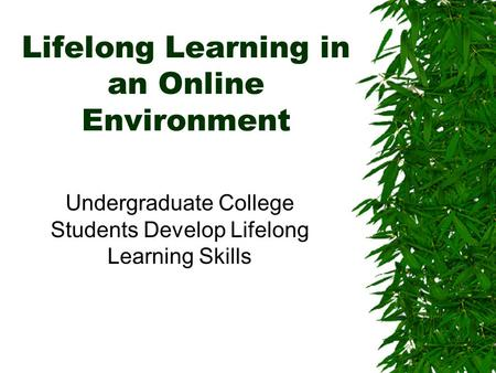 Lifelong Learning in an Online Environment Undergraduate College Students Develop Lifelong Learning <strong>Skills</strong>.