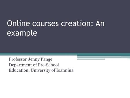 Online courses creation: An example Professor Jenny Pange Department of Pre-School Education, University of Ioannina.