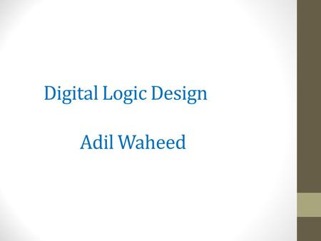 Digital Logic Design Adil Waheed. BOOLEAN ALGEBRA AND LOGIC SIMPLIFICATION AND gate F = A.B OR gate F = A + B NOT gate F = A NAND gate F = A.B NOR gate.
