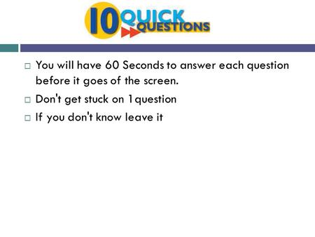  You will have 60 Seconds to answer each question before it goes of the screen.  Don't get stuck on 1question  If you don't know leave it.