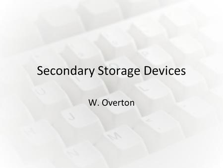 Secondary Storage Devices W. Overton. Hard Drive Information: Data is stored by magnetising the surface of flat, circular plates called platters. These.
