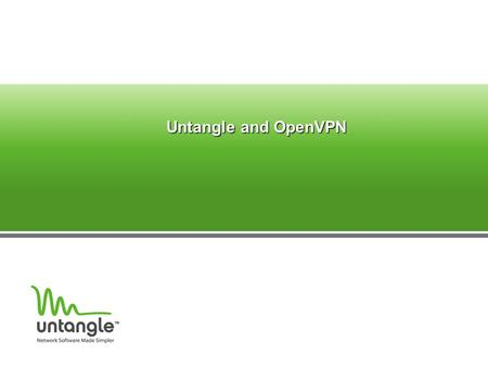 Untangle and OpenVPN. ‏ What is OpenVPN? Allows secure remote connection Based on SSL Uses UDP 1194 Supports – Site to Site (hardware to hardware) – Site.