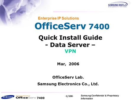 7400 Samsung Confidential & Proprietary Information Copyright 2006, All Rights Reserved. -1/100- OfficeServ 7400 Enterprise IP Solutions Quick Install.