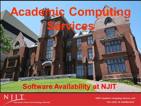 ©2006 Academic Computing Services, NJIT ©2011 Academic Computing Services, NJIT Academic Computing Services Software Availability at NJIT.