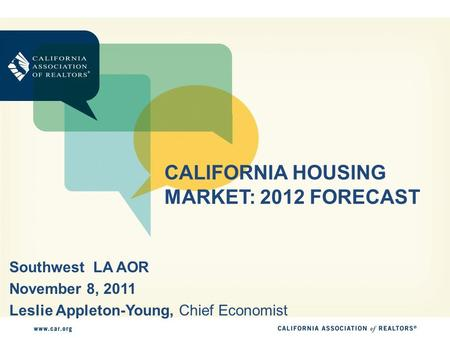 CALIFORNIA HOUSING MARKET: 2012 FORECAST Southwest LA AOR November 8, 2011 Leslie Appleton-Young, Chief Economist.