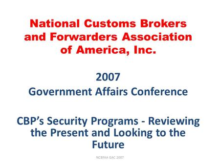 National Customs Brokers and Forwarders Association of America, Inc. 2007 Government Affairs Conference CBP's Security Programs - Reviewing the Present.