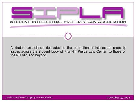 November 19, 2008 Student Intellectual Property Law Association SIPLA A student association dedicated to the promotion of intellectual property issues.