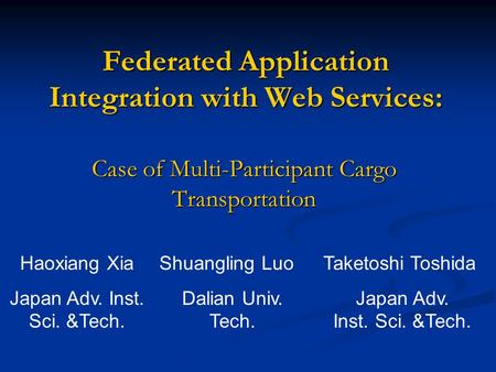 Federated Application Integration with Web Services: Case of Multi-Participant Cargo Transportation Haoxiang Xia Japan Adv. Inst. Sci. &Tech. Shuangling.