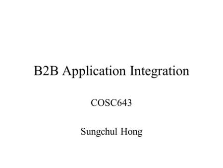B2B Application Integration COSC643 Sungchul Hong.