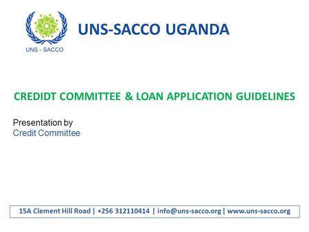 UNS-SACCO UGANDA 15A Clement Hill Road | +256 312110414 | |  CREDIDT COMMITTEE & LOAN APPLICATION GUIDELINES Presentation.