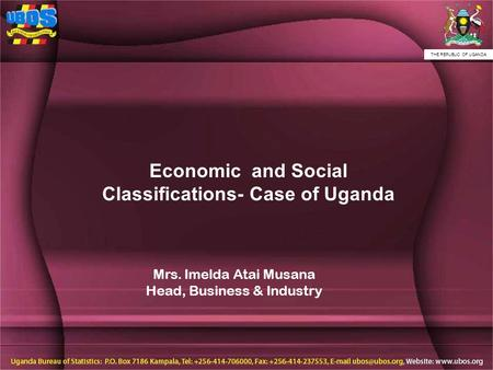THE REPUBLIC OF UGANDA Economic and Social Classifications- Case of Uganda Mrs. Imelda Atai Musana Head, Business & Industry.