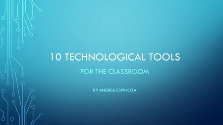 10 TECHNOLOGICAL TOOLS FOR THE CLASSROOM BY ANDREA ESPINOZA.